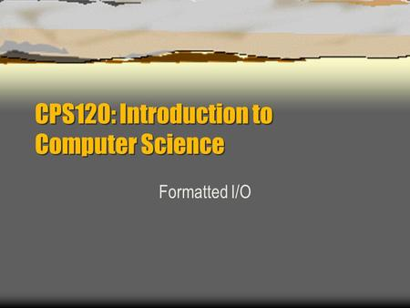CPS120: Introduction to Computer Science Formatted I/O.