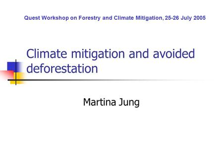 Climate mitigation and avoided deforestation Martina Jung Quest Workshop on Forestry and Climate Mitigation, 25-26 July 2005.