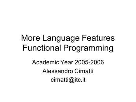 More Language Features Functional Programming Academic Year 2005-2006 Alessandro Cimatti