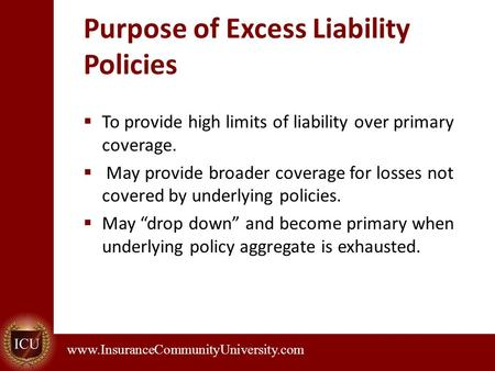 . www.InsuranceCommunityUniversity.com Purpose of Excess Liability Policies  To provide high limits of liability over primary coverage.  May provide.