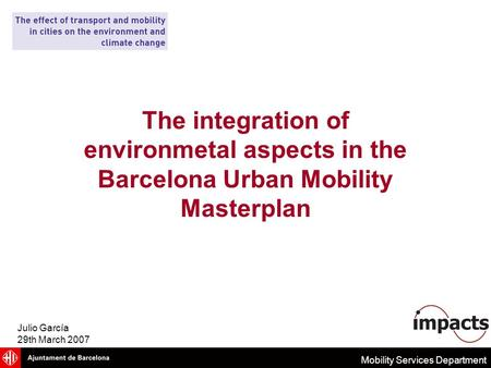 Mobility Services Department The integration of environmetal aspects in the Barcelona Urban Mobility Masterplan Julio García 29th March 2007.