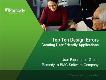 Top Ten Design Errors Creating User Friendly Applications User Experience Group Remedy, a BMC Software Company.
