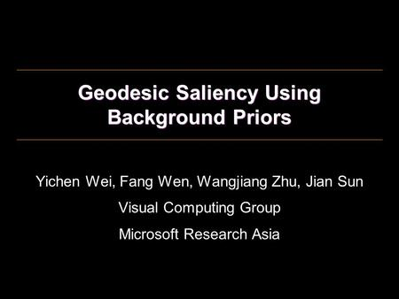 Geodesic Saliency Using Background Priors Yichen Wei, Fang Wen, Wangjiang Zhu, Jian Sun Visual Computing Group Microsoft Research Asia.