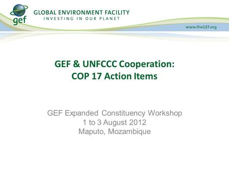GEF & UNFCCC Cooperation: COP 17 Action Items GEF Expanded Constituency Workshop 1 to 3 August 2012 Maputo, Mozambique.