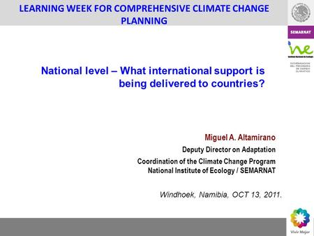 COORDINACION DEL PROGRAMA DE CAMBIO CLIMATICO LEARNING WEEK FOR COMPREHENSIVE CLIMATE CHANGE PLANNING Miguel A. Altamirano Deputy Director on Adaptation.