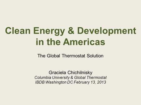 Clean Energy & Development in the Americas The Global Thermostat Solution Graciela Chichilnisky Columbia University & Global Thermostat IBDB Washington.