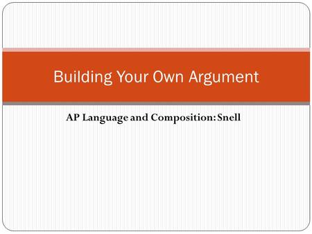 AP Language and Composition: Snell Building Your Own Argument.