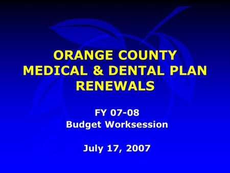 FY 07-08 Budget Worksession July 17, 2007 ORANGE COUNTY MEDICAL & DENTAL PLAN RENEWALS.