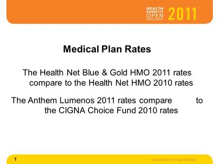 1 Medical Plan Rates The Health Net Blue & Gold HMO 2011 rates compare to the Health Net HMO 2010 rates The Anthem Lumenos 2011 rates compare to the CIGNA.