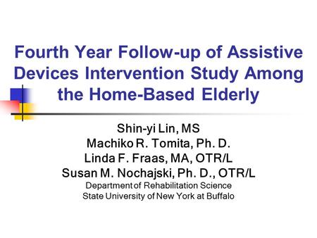 Fourth Year Follow-up of Assistive Devices Intervention Study Among the Home-Based Elderly Shin-yi Lin, MS Machiko R. Tomita, Ph. D. Linda F. Fraas, MA,