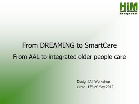 From DREAMING to SmartCare From AAL to integrated older people care Design4All Workshop Crete- 17 th of May 2012.