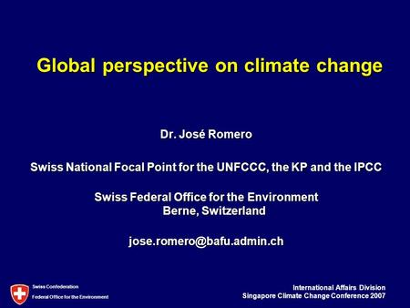 International Affairs Division Singapore Climate Change Conference 2007 Swiss Confederation Federal <strong>Office</strong> for the Environment Global perspective on climate.
