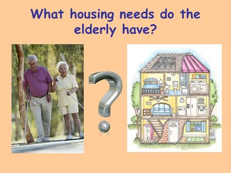 What housing needs do the elderly have?. What health needs do the elderly have?