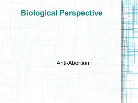 Biological Perspective Anti-Abortion. The Argument Against Abortion: Biological Perspective The biological argument against abortion is based mainly on.