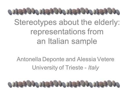 Stereotypes about the elderly: representations from an Italian sample Antonella Deponte and Alessia Vetere University of Trieste - Italy.