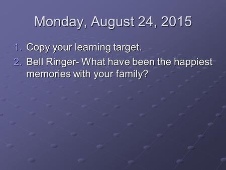 Monday, August 24, 2015 1.Copy your learning target. 2.Bell Ringer- What have been the happiest memories with your family?