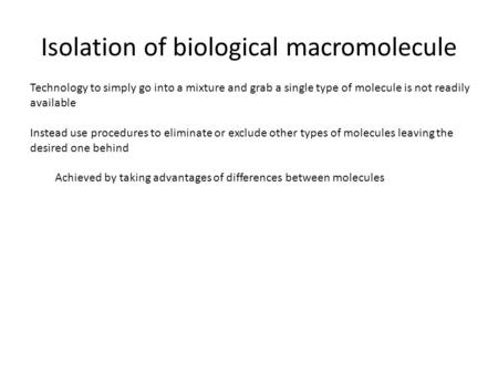 Isolation of biological macromolecule Technology to simply go into a mixture and grab a single type of molecule is not readily available Instead use procedures.