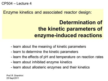 Prof. R. Shanthini 23 Sept 2011 Enzyme kinetics and associated reactor design: Determination of the kinetic parameters of enzyme-induced reactions CP504.