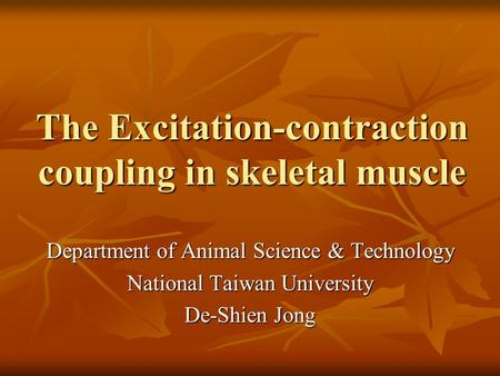 The Excitation-contraction coupling in skeletal muscle Department of Animal Science & Technology National Taiwan University De-Shien Jong.