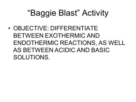 """Baggie Blast"" Activity OBJECTIVE: DIFFERENTIATE BETWEEN EXOTHERMIC AND ENDOTHERMIC REACTIONS, AS WELL AS BETWEEN ACIDIC AND BASIC SOLUTIONS."
