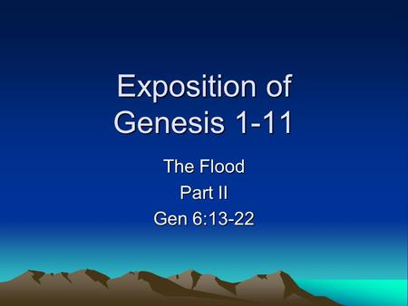 Exposition of Genesis 1-11 The Flood Part II Gen 6:13-22.