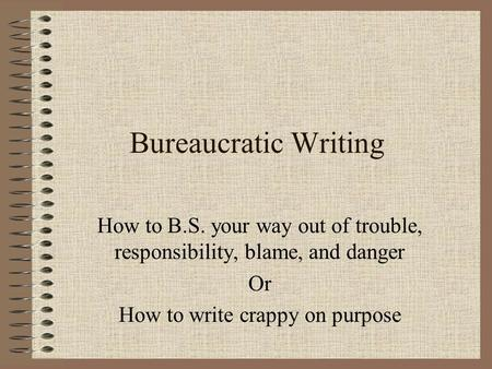 Bureaucratic Writing How to B.S. your way out of trouble, responsibility, blame, and danger Or How to write crappy on purpose.