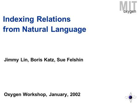 Oxygen Indexing Relations from Natural Language Jimmy Lin, Boris Katz, Sue Felshin Oxygen Workshop, January, 2002.