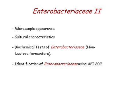 Enterobacteriaceae II - Microscopic appearance - Cultural characteristics - Biochemical Tests of Enterobacteriaceae (Non- Lactose fermenters). - Identification.