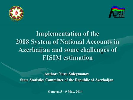Implementation of the 2008 System of National Accounts in Azerbaijan and some challenges of FISIM estimation Author: Nuru Suleymanov State Statistics Committee.