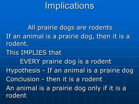 Implications All prairie dogs are rodents If an animal is a prairie dog, then it is a rodent. This IMPLIES that EVERY prairie dog is a rodent Hypothesis.