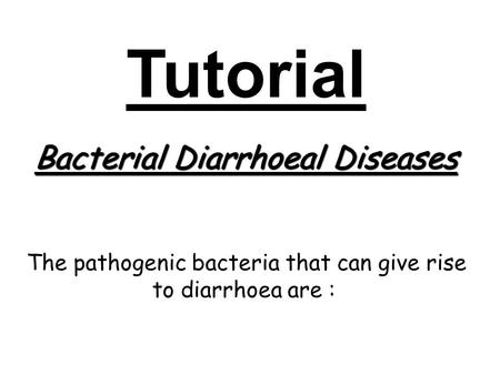 Tutorial Bacterial Diarrhoeal Diseases The pathogenic bacteria that can give rise to diarrhoea are :