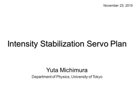 Intensity Stabilization Servo Plan Yuta Michimura Department of Physics, University of Tokyo November 23, 2015.