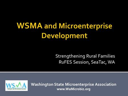 Washington State Microenterprise Association www.WaMicrobiz.org Strengthening Rural Families RuFES Session, SeaTac, WA.