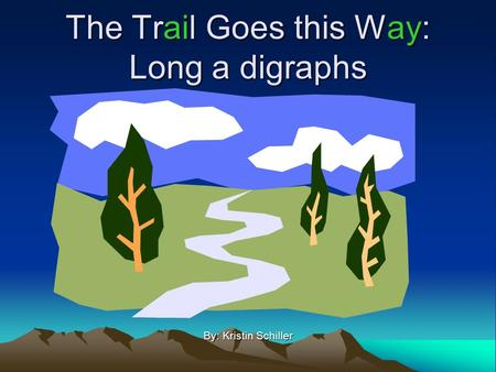 The Trail Goes this Way: Long a digraphs By: Kristin Schiller.