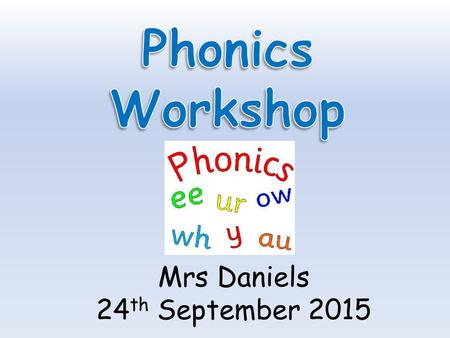 Mrs Daniels 24 th September 2015. Aims of today... To find out what phonics is To understand the terminology used in phonics To learn how to pronounce.