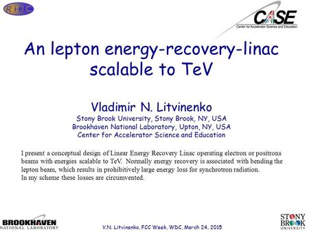 Page 1 An lepton energy-recovery-linac scalable to TeV Vladimir N. Litvinenko Stony Brook University, Stony Brook, NY, USA Brookhaven National Laboratory,