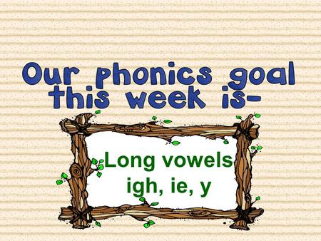 Long vowels igh, ie, y. Let's start by Segmenting some words. Get your fingers ready to count the sounds in the word your teacher says. REMEMBER: Segmenting.
