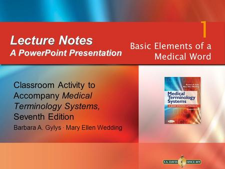 Classroom Activity to Accompany Medical Terminology Systems, Seventh Edition Barbara A. Gylys ∙ Mary Ellen Wedding 1 Basic Elements of a Medical Word Lecture.