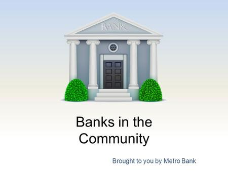 Banks in the Community Brought to you by Metro Bank.