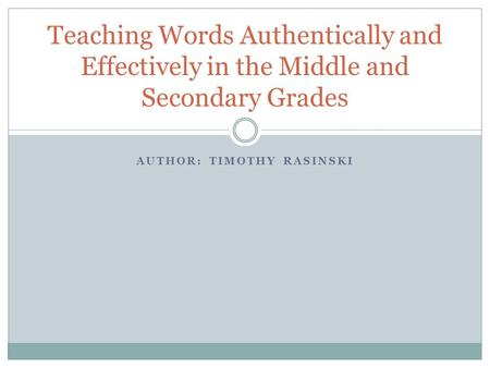 AUTHOR: TIMOTHY RASINSKI Teaching Words Authentically and Effectively in the Middle and Secondary Grades.
