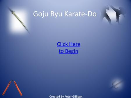 Goju Ryu Karate-Do Click Here to Begin Created By Peter Gilligan.