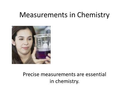 Measurements in Chemistry Precise measurements are essential in chemistry.