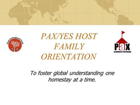 PAX/YES HOST FAMILY ORIENTATION To foster global understanding one homestay at a time.