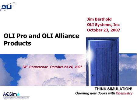 Opening new doors with Chemistry THINK SIMULATION! OLI Pro and OLI Alliance Products Jim Berthold OLI Systems, Inc October 23, 2007 24 th Conference October.