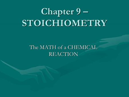 Chapter 9 – STOICHIOMETRY The MATH of a CHEMICAL REACTION.