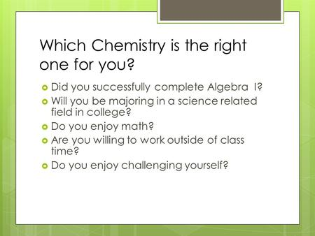 Which Chemistry is the right one for you?  Did you successfully complete Algebra I?  Will you be majoring in a science related field in college?  Do.