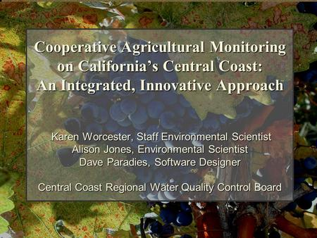 Cooperative Agricultural Monitoring on California's Central Coast: An Integrated, Innovative Approach Karen Worcester, Staff Environmental Scientist Alison.