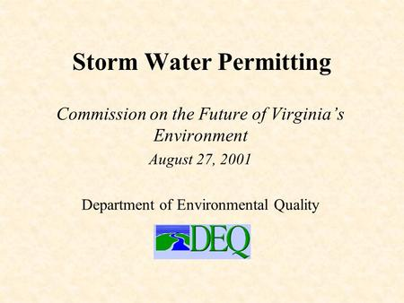 Storm Water Permitting Commission on the Future of Virginia's Environment August 27, 2001 Department of Environmental Quality.