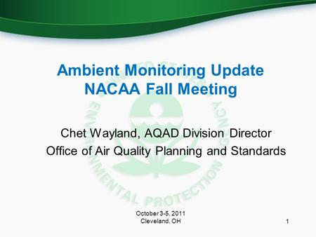 Ambient Monitoring Update NACAA Fall Meeting Chet Wayland, AQAD Division Director Office of Air Quality Planning and Standards 1 October 3-5, 2011 Cleveland,