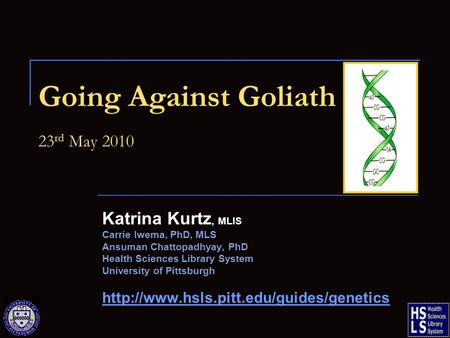 Going Against Goliath 23 rd May 2010 Katrina Kurtz, MLIS Carrie Iwema, PhD, MLS Ansuman Chattopadhyay, PhD Health Sciences Library System University of.